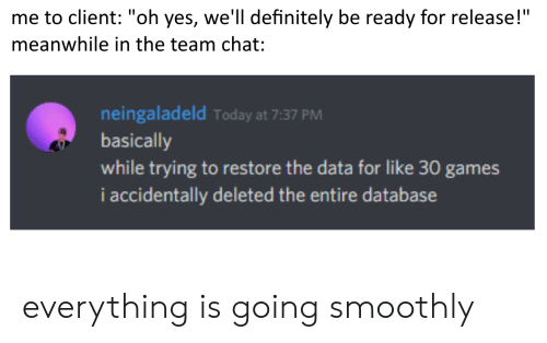 "oh yes: me to client: ""oh yes, we'll definitely be ready for release!""  meanwhile in the team chat:  neingaladeld Today at 7:37 PM  basically  while trying to restore the data for like 30 games  i accidentally deleted the entire database everything is going smoothly"