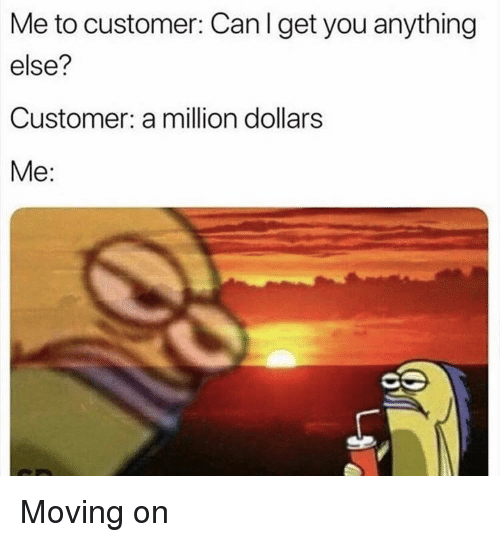 A Million Dollars: Me to customer: Can I get you anything  else?  Customer: a million dollars  Me: Moving on