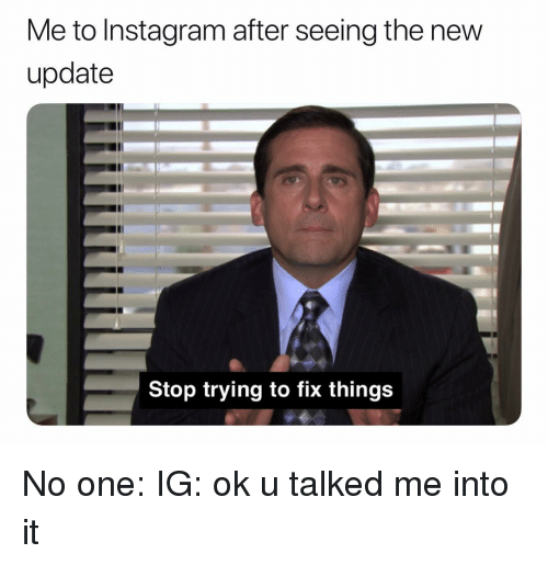 Me to Instagram After Seeing the New Update Stop Trying to Fix Things No  One IG Ok U Talked Me Into It | Instagram Meme on awwmemes.com
