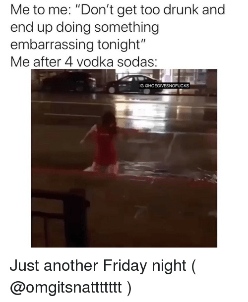 "Drunk, Friday, and Vodka: Me to me. ""Don't get too drunk and  end up doing something  embarrassing tonight""  Me after 4 Vodka sodas.  IG @HOEGIVESNOFUCKS Just another Friday night ( @omgitsnattttttt )"