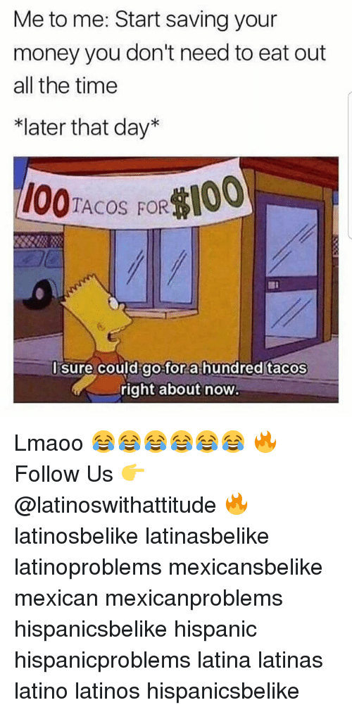 "Latinos, Memes, and Money: Me to me: Start saving your  money you don't need to eat out  all the time  *later that day""  1O0TACOS FOR100  Id go for a hundred tacos  right about now  l sure cou Lmaoo 😂😂😂😂😂😂 🔥 Follow Us 👉 @latinoswithattitude 🔥 latinosbelike latinasbelike latinoproblems mexicansbelike mexican mexicanproblems hispanicsbelike hispanic hispanicproblems latina latinas latino latinos hispanicsbelike"