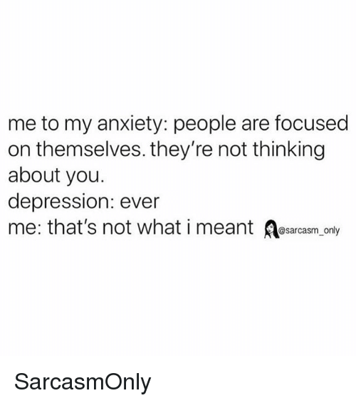 Funny, Memes, and Anxiety: me to my anxiety: people are focused  on themselves. they're not thinking  about you  depression: ever  me: that's not what i meant sarcasonly SarcasmOnly
