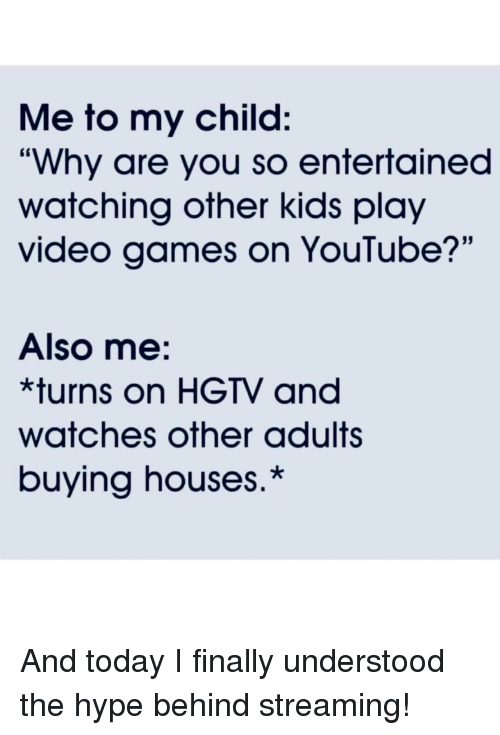 """Entertained: Me to my child:  """"Why are you so entertained  watching other kids play  video games on YouTube?'""""  Also me:  *turns on HGTV and  watches other adults  buying houses.* And today I finally understood the hype behind streaming!"""