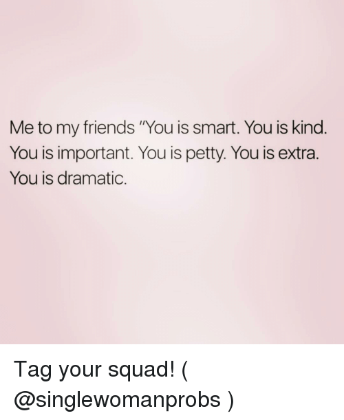 """You Is Kind: Me to my friends """"You is smart. You is kind  You is important. You is petty. You is extra.  You is dramatic. Tag your squad! ( @singlewomanprobs )"""