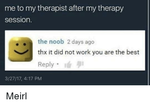 Work, Best, and MeIRL: me to my therapist after my therapy  session.  .the noob 2 days ago  thx it did not work you are the best  Reply  3/27/17, 4:17 PM Meirl