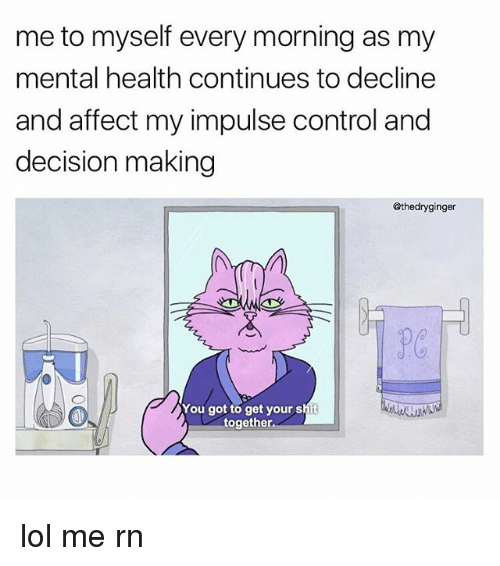 affectation: me to myself every morning as my  mental health continues to decline  and affect my impulse control and  decision making  @thedryginger  You got to get your shit  together. lol me rn