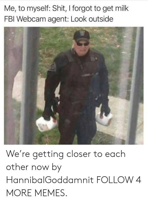 Re Getting: Me, to myself: Shit, I forgot to get milk  FBI Webcam agent: Look outside We're getting closer to each other now by HannibalGoddamnit FOLLOW 4 MORE MEMES.