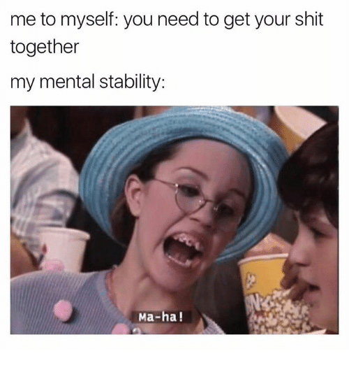 Shit, Humans of Tumblr, and Mø: me to myself: you need to get your shit  together  my mental stability:  Ma-ha!
