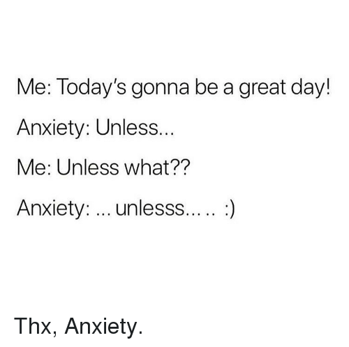 Memes, Anxiety, and 🤖: Me: Today's gonna be a great day!  Anxiety: Unless  Me: Unless what??  Anxiety: unlesss.... :) Thx, Anxiety.