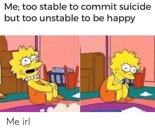 Happy, Suicide, and Irl: Me; too stable to commit suicide  but too unstable to be happy Me irl