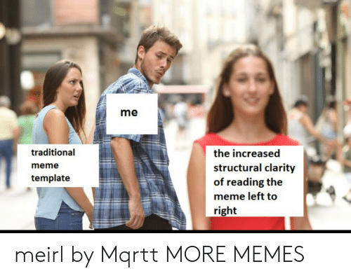 Meme Template: me  traditional  meme  template  the increased  structural clarity  of reading the  meme left to  right meirl by Mqrtt MORE MEMES
