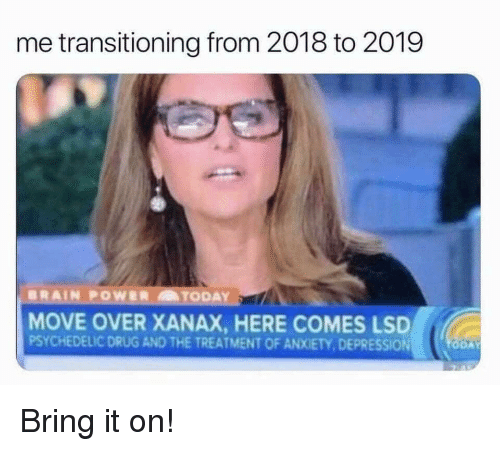 psychedelic: me transitioning from 2018 to 2019  MOVE OVER XANAX, HERE COMES LSD  PSYCHEDELIC DRUG AND THE TREATMENT OF ANXIETY, DEPRESSION Bring it on!
