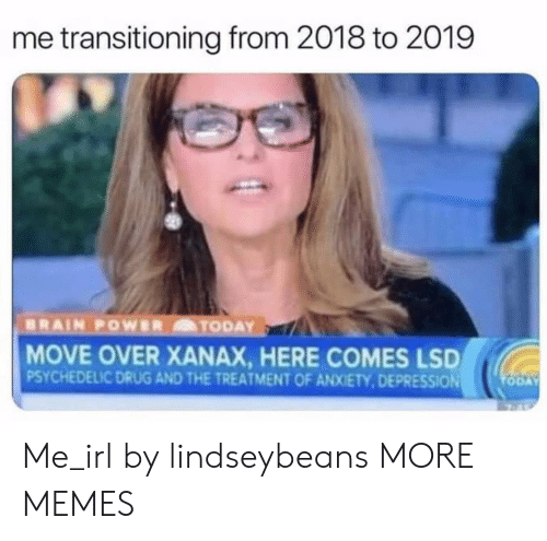 psychedelic: me transitioning from 2018 to 2019  MOVE OVER XANAX, HERE COMES LSD  PSYCHEDELIC DRUG AND THE TREATMENT OF ANXIETY,DEPRESSION Me_irl by lindseybeans MORE MEMES