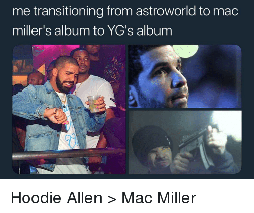 Hoodie Allen, Mac Miller, and Memes: me transitioning from astroworld to mac  miller's album to YG's album Hoodie Allen > Mac Miller