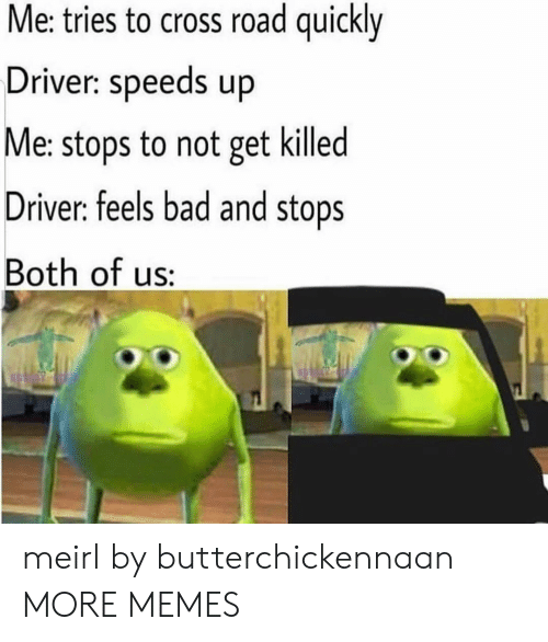 Feels Bad: Me: tries to cross road quickly  Driver: speeds up  Me: stops to not get killed  Driver: feels bad and stops  Both of us: meirl by butterchickennaan MORE MEMES