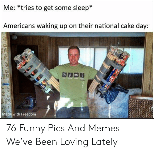 Some Sleep: Me: *tries to get some sleep*  Americans waking up on their national cake day:  Made with Freedom 76 Funny Pics And Memes We've Been Loving Lately