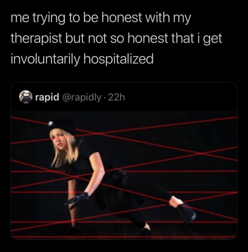 Get,  Therapist, and  to Be Honest: me trying to be honest with my  therapist but not so honest that i get  involuntarily hospitalized  rapid @rapidly 22h