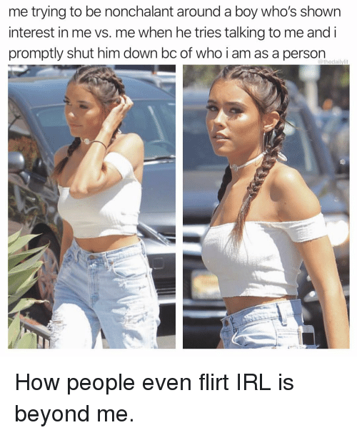 nonchalant: me trying to be nonchalant around a boy who's shown  interest in me vs. me when he tries talking to me and i  promptly shut him down bc of who i am as a person  @thedailvlit How people even flirt IRL is beyond me.