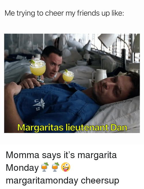 Friends, Funny, and Monday: Me trying to cheer my friends up like:  sthinkimfunny  Margaritas lieutenant Dan Momma says it's margarita Monday🍹🍹🤪 margaritamonday cheersup