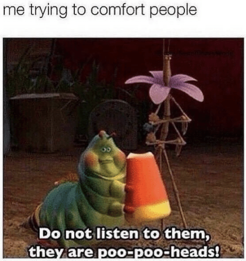 Them, They, and Poo: me trying to comfort people  Do not listen to them,  they are poo-poo-heads!