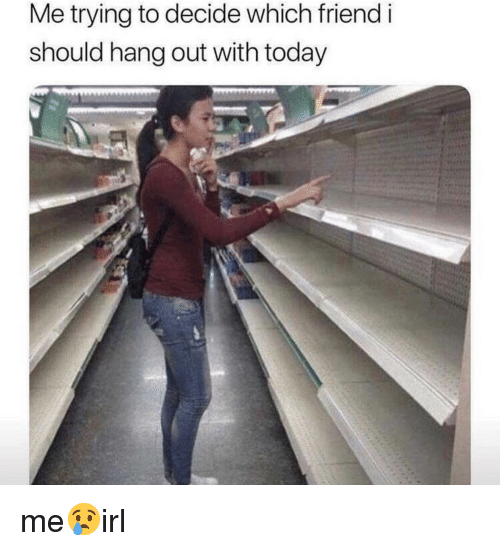 Today, Friend, and  Hang Out: Me trying to decide which friend i  should hang out with today me😢irl