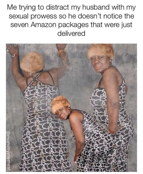 Amazon, Husband, and Seven: Me trying to distract my husband with my  sexual prowess so he doesn't notice the  seven Amazon packages that were just  delivered  @mommymemest