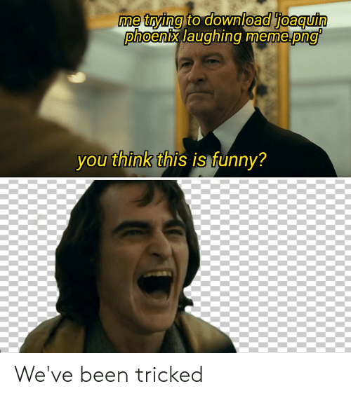 Laughing Meme: me trying to download joaquin  phoenix laughing meme.png'  you think this is funny? We've been tricked