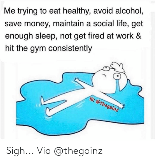 Eat Healthy: Me trying to eat healthy, avoid alcohol,  save money, maintain a social life, get  enough sleep, not get fired at work &  hit the gym consistently  IG: @thegainz  Cr Sigh... Via @thegainz