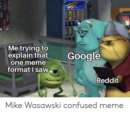 Confused Meme: Me trying to  explain that  one meme  format I saw  Google  Reddit Mike Wasawski confused meme