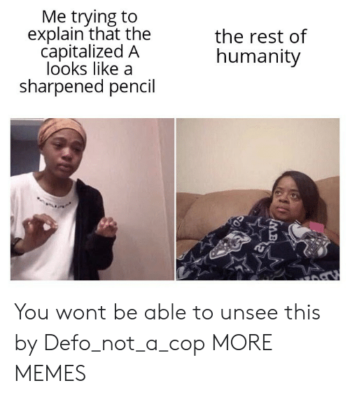 Dank, Memes, and Target: Me trying to  explain that the  capitalized A  looks like a  sharpened pencil  the rest of  humanity  MB You wont be able to unsee this by Defo_not_a_cop MORE MEMES
