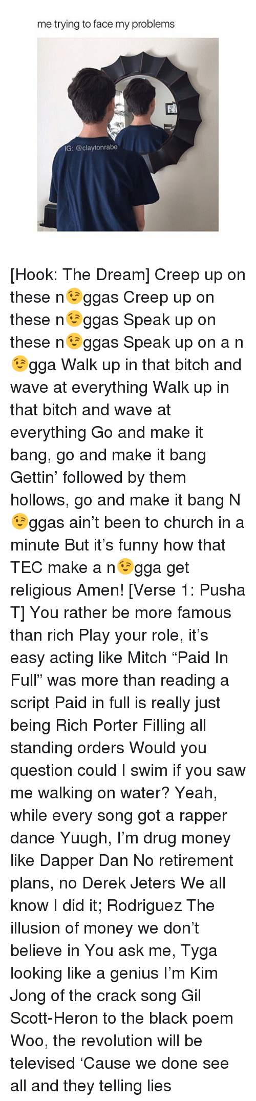 """Being Rich, Bitch, and Church: me trying to face my problems  IG: @claytonrabe [Hook: The Dream] Creep up on these n😉ggas Creep up on these n😉ggas Speak up on these n😉ggas Speak up on a n😉gga Walk up in that bitch and wave at everything Walk up in that bitch and wave at everything Go and make it bang, go and make it bang Gettin' followed by them hollows, go and make it bang N😉ggas ain't been to church in a minute But it's funny how that TEC make a n😉gga get religious Amen! [Verse 1: Pusha T] You rather be more famous than rich Play your role, it's easy acting like Mitch """"Paid In Full"""" was more than reading a script Paid in full is really just being Rich Porter Filling all standing orders Would you question could I swim if you saw me walking on water? Yeah, while every song got a rapper dance Yuugh, I'm drug money like Dapper Dan No retirement plans, no Derek Jeters We all know I did it; Rodriguez The illusion of money we don't believe in You ask me, Tyga looking like a genius I'm Kim Jong of the crack song Gil Scott-Heron to the black poem Woo, the revolution will be televised 'Cause we done see all and they telling lies"""