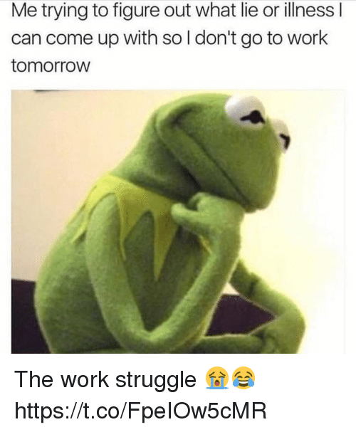 Struggle, Work, and Tomorrow: Me trying to figure out what lie or illness l  can come up with sol don't go to work  tomorroW The work struggle 😭😂 https://t.co/FpeIOw5cMR