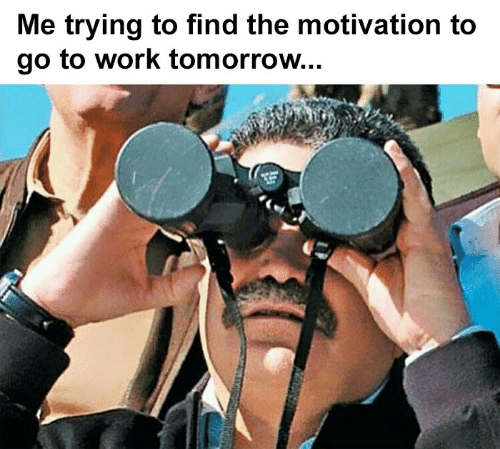 Work, Tomorrow, and Motivation: Me trying to find the motivation to  go to work tomorrow...