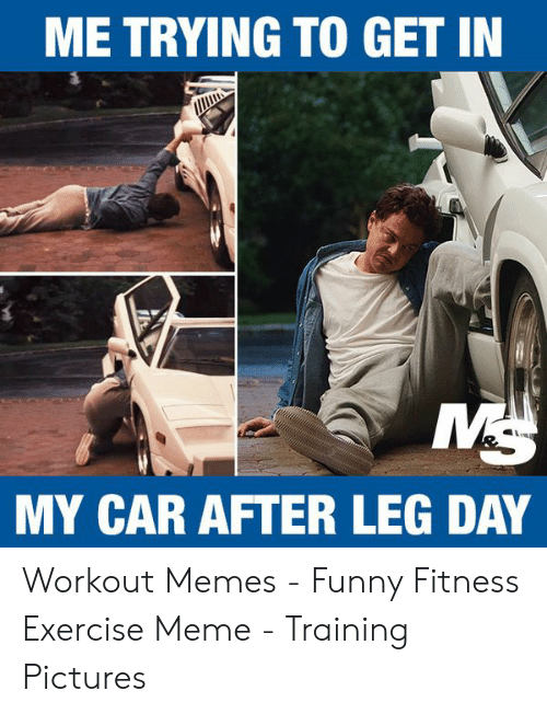 Me Trying To Get In My Car After Leg Day Workout Memes Funny Fitness Exercise Meme Training Pictures Funny Meme On Awwmemes Com