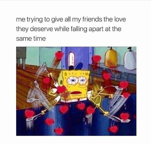 Friends, Love, and Time: me trying to give all my friends the love  they deserve while falling apart at the  same time