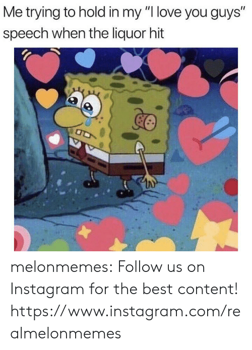 "Instagram, Love, and Tumblr: Me trying to hold in my ""I love you guys""  speech when the liquor hit melonmemes:  Follow us on Instagram for the best content! https://www.instagram.com/realmelonmemes"