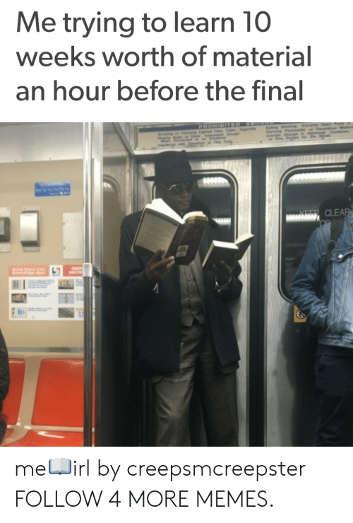 Prohibited: Me trying to learn 10  weeks worth of material  an hour before the final  PROHIBITED  Caryn Lgd Cigr, et  ABOA  Eaing Drinkg Carng Open  Carrying  Materia  king  Hrdos  Eep  aroved Cantainar  CLEAR  ENER  INSTR me📖irl by creepsmcreepster FOLLOW 4 MORE MEMES.