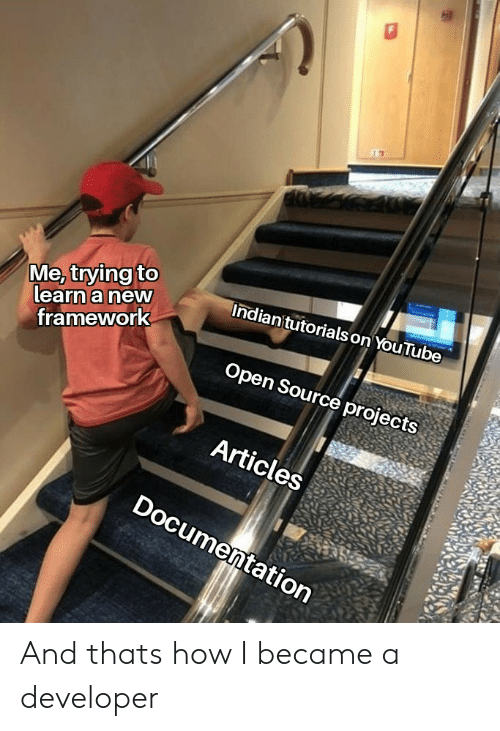 framework: Me, trying to  learn a new  Indian'tutorials on YouTube  framework  Open Source projects  Articles  Documentation And thats how I became a developer