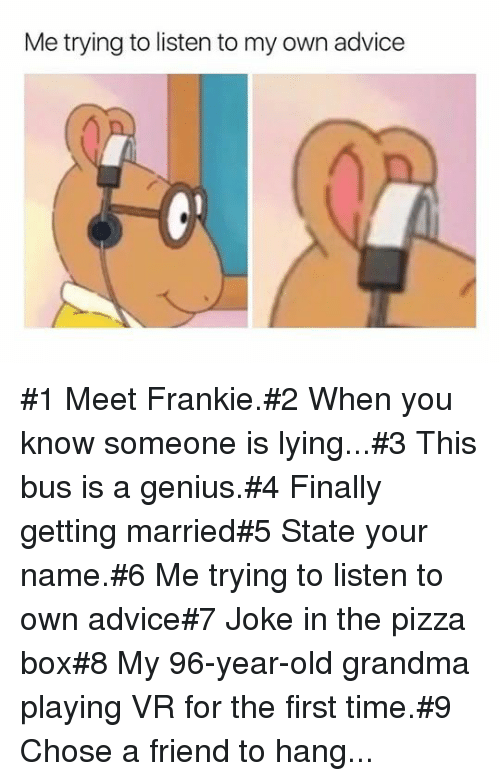 Advice, Grandma, and Pizza: Me trying to listen to my own advice #1 Meet Frankie.#2 When you know someone is lying...#3 This bus is a genius.#4 Finally getting married#5 State your name.#6 Me trying to listen to own advice#7 Joke in the pizza box#8 My 96-year-old grandma playing VR for the first time.#9 Chose a friend to hang...
