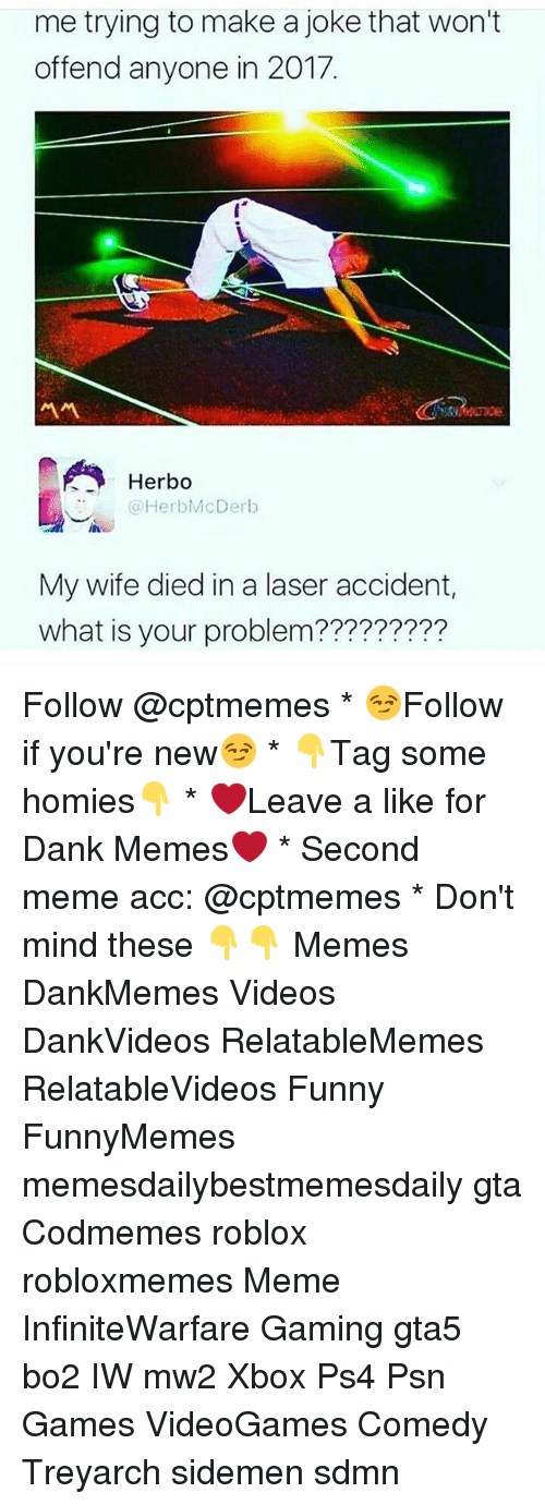 treyarch: me trying to make a joke that won't  offend anyone in 2017.  서서  Herbo  HerbMcDerb  My wife died in a laser accident,  what is your problem????????? Follow @cptmemes * 😏Follow if you're new😏 * 👇Tag some homies👇 * ❤Leave a like for Dank Memes❤ * Second meme acc: @cptmemes * Don't mind these 👇👇 Memes DankMemes Videos DankVideos RelatableMemes RelatableVideos Funny FunnyMemes memesdailybestmemesdaily gta Codmemes roblox robloxmemes Meme InfiniteWarfare Gaming gta5 bo2 IW mw2 Xbox Ps4 Psn Games VideoGames Comedy Treyarch sidemen sdmn