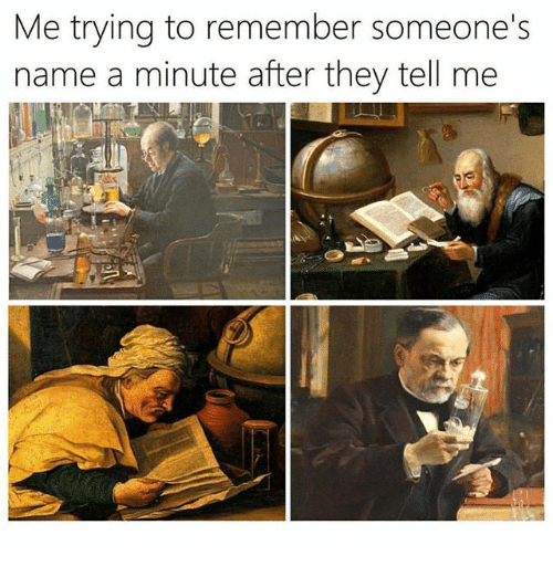 Funny, Name, and Remember: Me trying to remember someone's  name a minute after they tell me