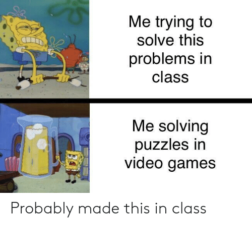 Video Games, Games, and Video: Me trying to  solve this  problems in  class  Me solving  puzzles irn  video games Probably made this in class