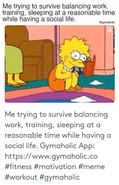 app: Me trying to survive balancing work, training, sleeping at a reasonable time while having a social life.  Gymaholic App: https://www.gymaholic.co  #fitness #motivation #meme #workout #gymaholic