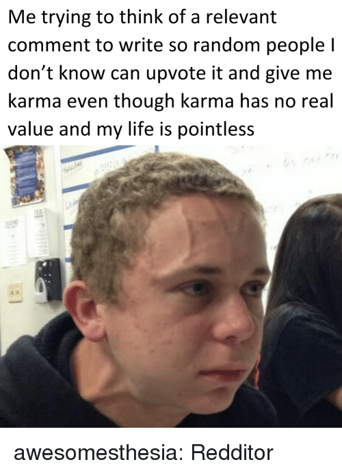 Life, Tumblr, and Blog: Me trying to think of a relevant  comment to write so random people l  don't know can upvote it and give me  karma even though karma has no real  value and my life is pointless awesomesthesia:  Redditor