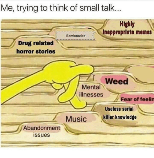 Memes, Music, and Weed: Me, trying to think of small talk..  Highly  Inappropriate memes  Bamboozles  Drug related  horror stories  Weed  ее  Mental  illnesses  Fear of feelin  Useless serial  Music killer knowledge  Abandonment  issues