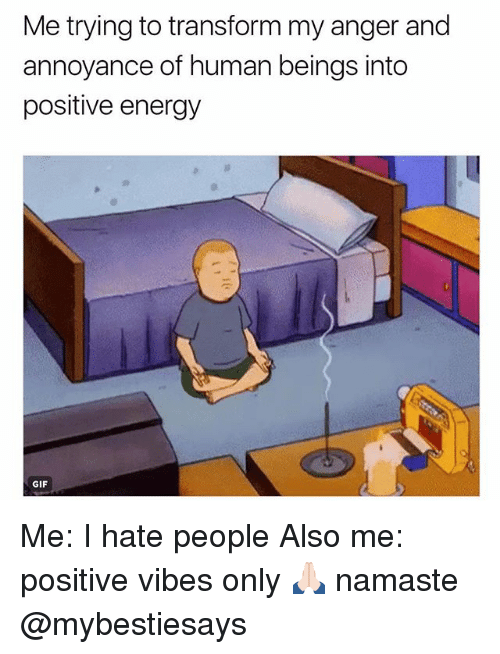annoyance: Me trying to transform my anger and  annoyance of human beings into  positive energy  GIF Me: I hate people Also me: positive vibes only 🙏🏻 namaste @mybestiesays
