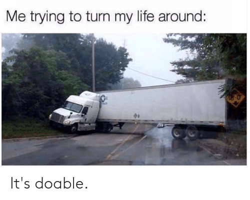 Dank, Life, and 🤖: Me trying to turn my life around: It's doable.