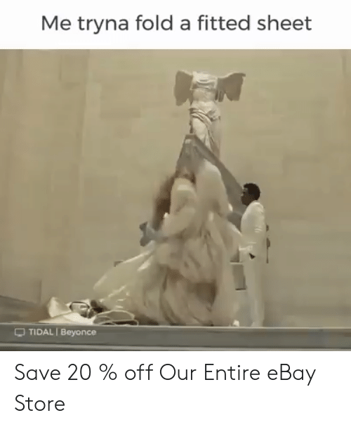 Beyonce, eBay, and Tidal: Me tryna fold a fitted sheet  -TIDAL I Beyonce Save 20 % off Our Entire eBay Store
