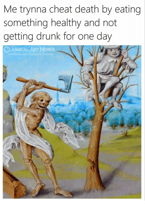 Drunk, Facebook, and Memes: Me trynna cheat death by eating  something healthy and not  getting drunk for one day  ASSICAL ART MEMES  facebook.com/classicnlartmen