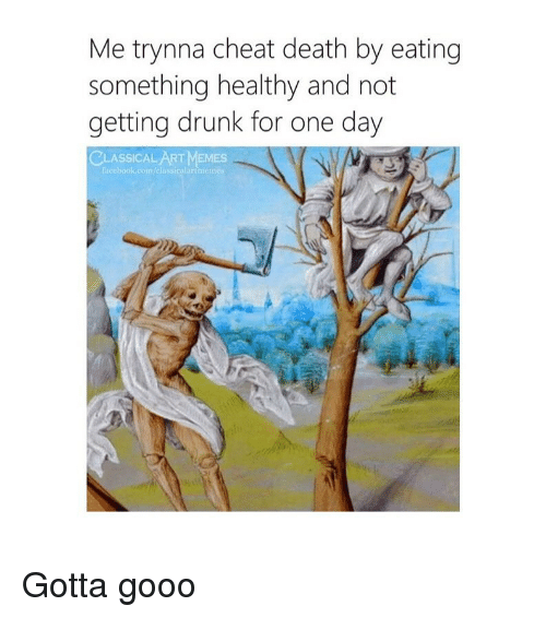 Drunk, Facebook, and Gooo: Me trynna cheat death by eating  something healthy and not  getting drunk for one day  CLASSICAL ART MEMES  facebook.com/classicalartmem Gotta gooo
